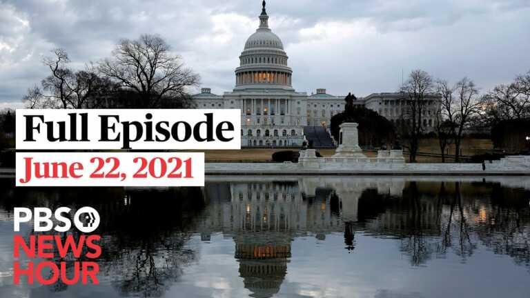 PBS NewsHour full episode, June 22, 2021